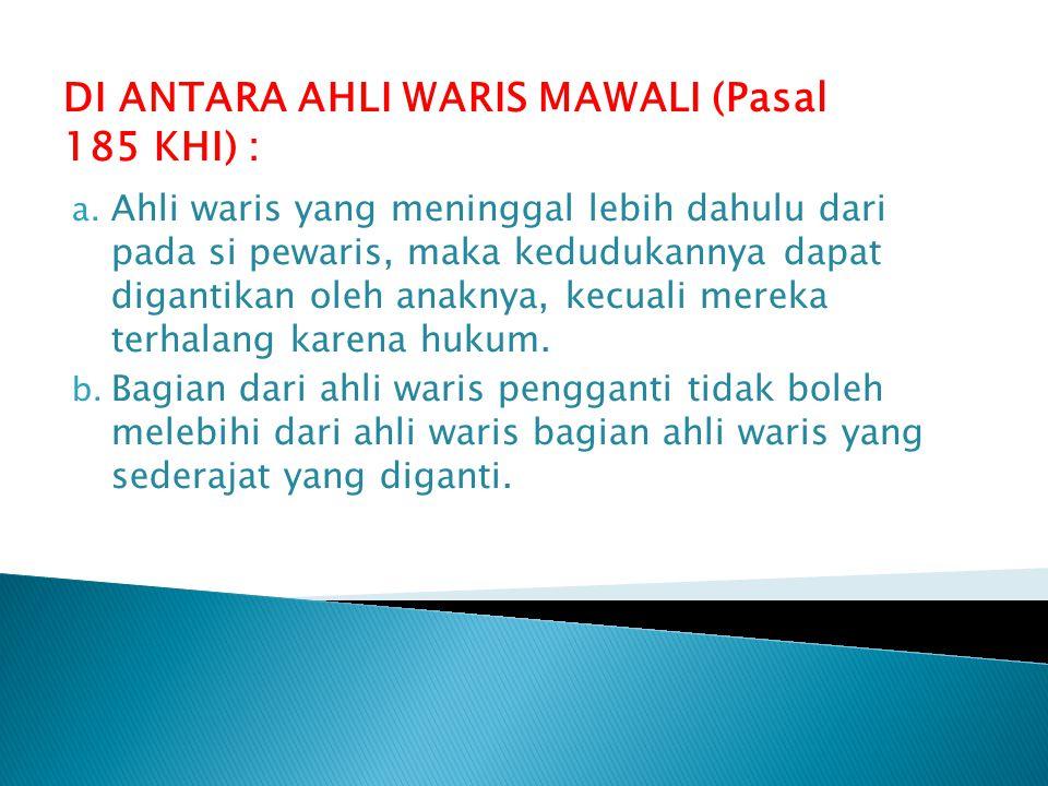 DI ANTARA AHLI WARIS MAWALI (Pasal 185 KHI) : a. Ahli waris yang meninggal lebih dahulu dari pada si pewaris, maka kedudukannya dapat digantikan oleh