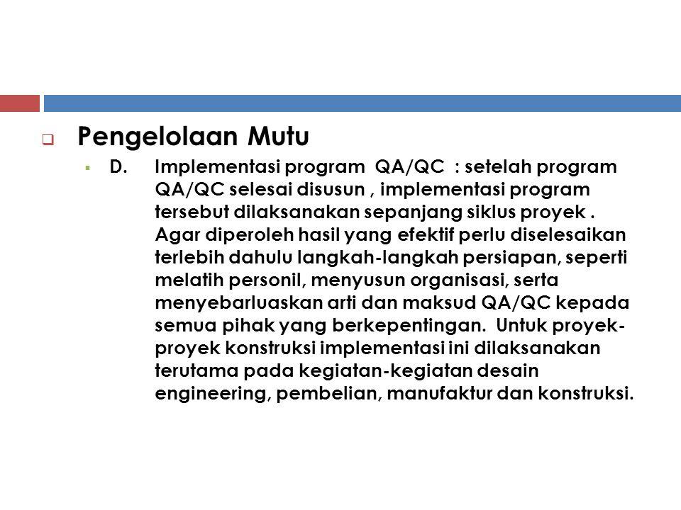  Pengelolaan Mutu  D.Implementasi program QA/QC : setelah program QA/QC selesai disusun, implementasi program tersebut dilaksanakan sepanjang siklus