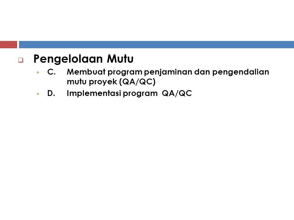  Pengelolaan Mutu  C.Membuat program penjaminan dan pengendalian mutu proyek (QA/QC)  D.Implementasi program QA/QC