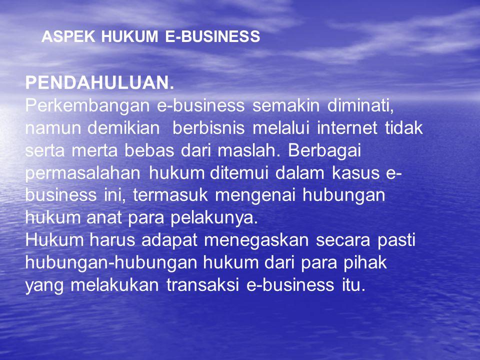 ASPEK HUKUM E-BUSINESS PENDAHULUAN. Perkembangan e-business semakin diminati, namun demikian berbisnis melalui internet tidak serta merta bebas dari m