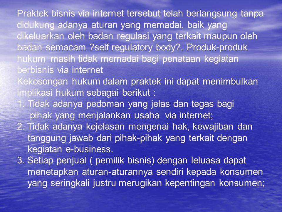 Praktek bisnis via internet tersebut telah berlangsung tanpa didukung adanya aturan yang memadai, baik yang dikeluarkan oleh badan regulasi yang terka