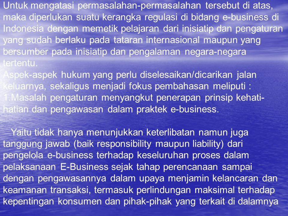 Untuk mengatasi permasalahan-permasalahan tersebut di atas, maka diperlukan suatu kerangka regulasi di bidang e-business di Indonesia dengan memetik p