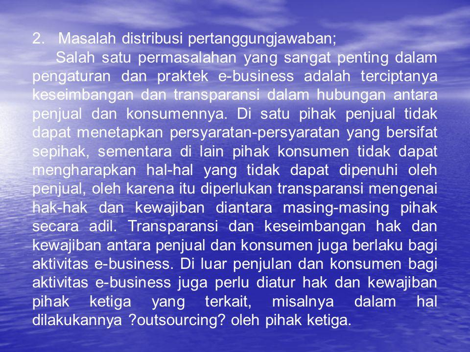 2. Masalah distribusi pertanggungjawaban; Salah satu permasalahan yang sangat penting dalam pengaturan dan praktek e-business adalah terciptanya kesei