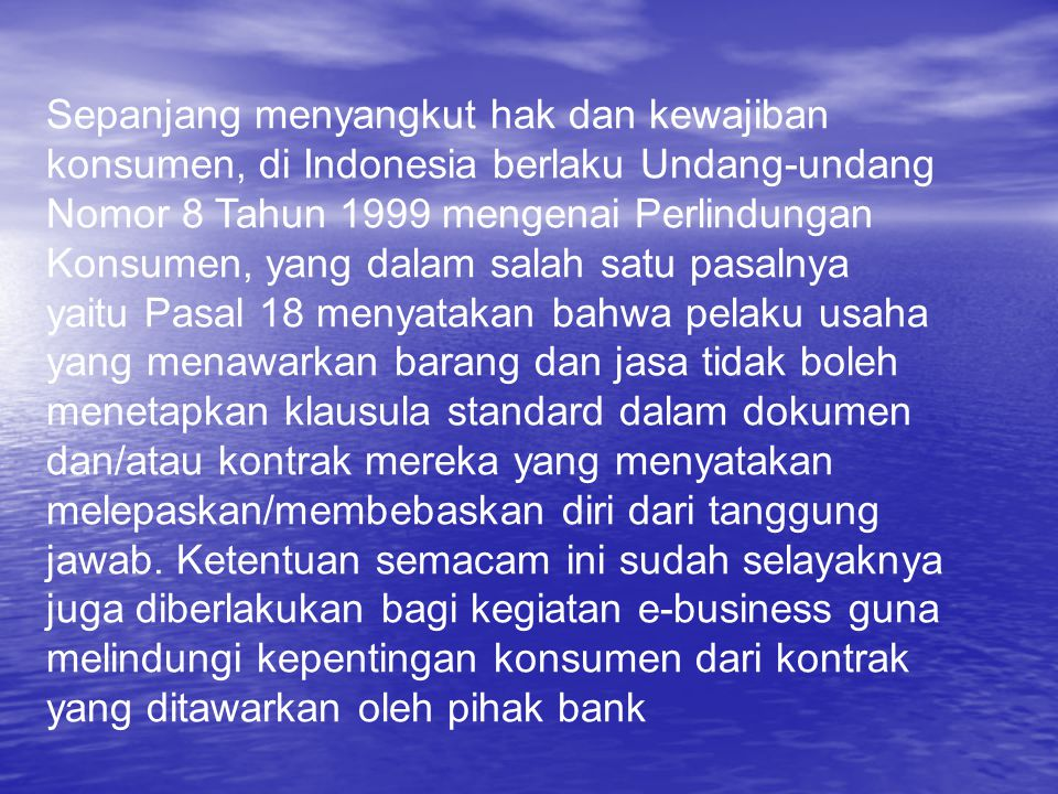 Sepanjang menyangkut hak dan kewajiban konsumen, di Indonesia berlaku Undang-undang Nomor 8 Tahun 1999 mengenai Perlindungan Konsumen, yang dalam sala