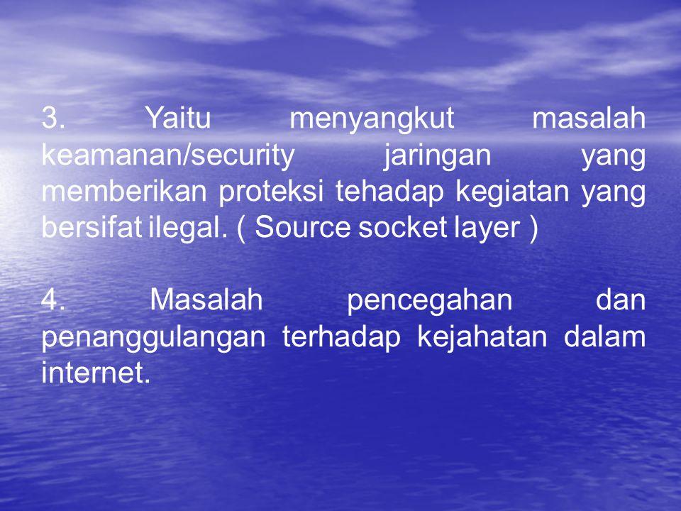 3. Yaitu menyangkut masalah keamanan/security jaringan yang memberikan proteksi tehadap kegiatan yang bersifat ilegal. ( Source socket layer ) 4. Masa