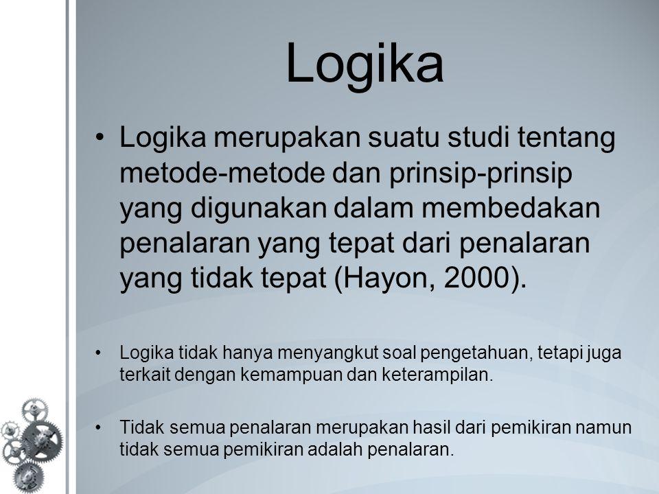Logika Logika merupakan suatu studi tentang metode-metode dan prinsip-prinsip yang digunakan dalam membedakan penalaran yang tepat dari penalaran yang tidak tepat (Hayon, 2000).
