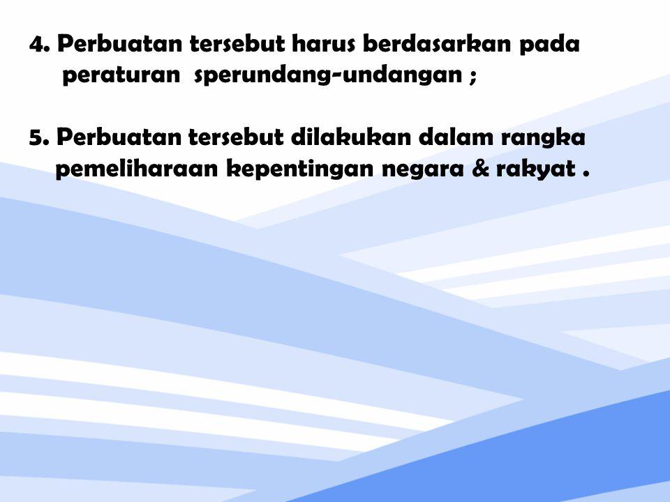 4. Perbuatan tersebut harus berdasarkan pada peraturan sperundang-undangan ; 5. Perbuatan tersebut dilakukan dalam rangka pemeliharaan kepentingan neg