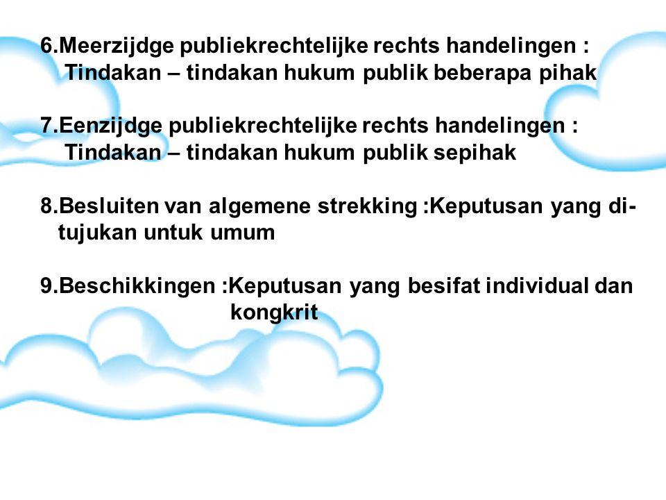 6.Meerzijdge publiekrechtelijke rechts handelingen : Tindakan – tindakan hukum publik beberapa pihak 7.Eenzijdge publiekrechtelijke rechts handelingen