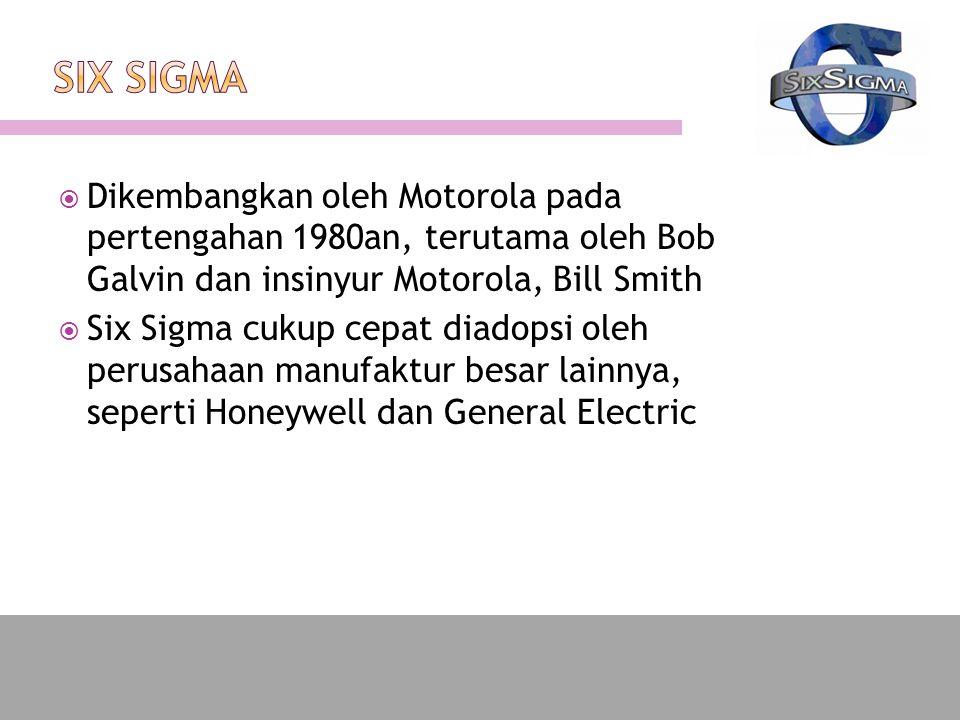  Dikembangkan oleh Motorola pada pertengahan 1980an, terutama oleh Bob Galvin dan insinyur Motorola, Bill Smith  Six Sigma cukup cepat diadopsi oleh