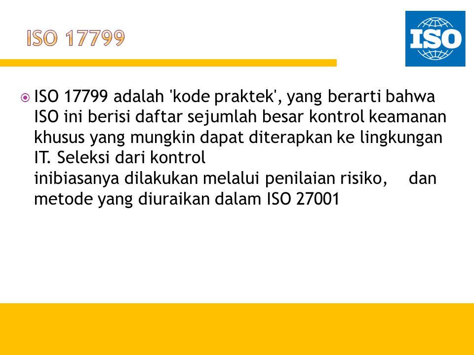 ISO 17799 adalah 'kode praktek', yang berarti bahwa ISO ini berisi daftar sejumlah besar kontrol keamanan khusus yang mungkin dapat diterapkan ke li