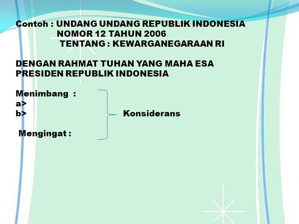 Contoh : UNDANG UNDANG REPUBLIK INDONESIA NOMOR 12 TAHUN 2006 TENTANG : KEWARGANEGARAAN RI DENGAN RAHMAT TUHAN YANG MAHA ESA PRESIDEN REPUBLIK INDONES