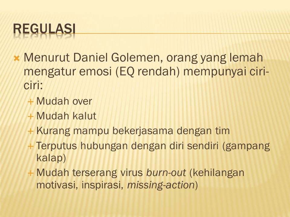  Menurut Daniel Golemen, orang yang lemah mengatur emosi (EQ rendah) mempunyai ciri- ciri:  Mudah over  Mudah kalut  Kurang mampu bekerjasama dengan tim  Terputus hubungan dengan diri sendiri (gampang kalap)  Mudah terserang virus burn-out (kehilangan motivasi, inspirasi, missing-action)