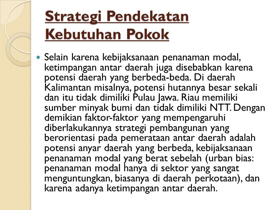 Strategi Pendekatan Kebutuhan Pokok Selain karena kebijaksanaan penanaman modal, ketimpangan antar daerah juga disebabkan karena potensi daerah yang berbeda-beda.