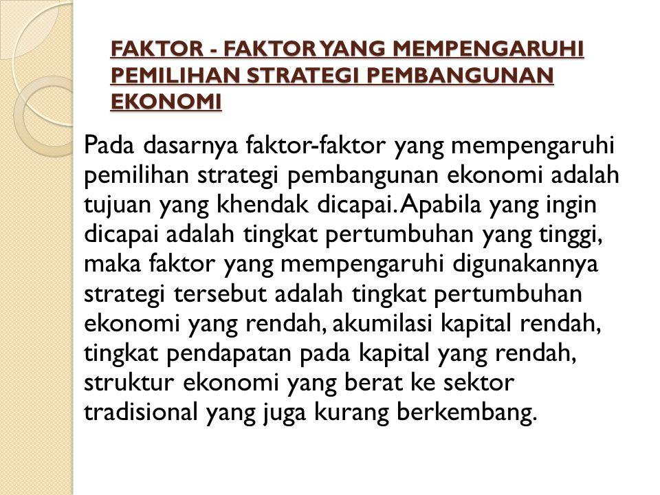 FAKTOR - FAKTOR YANG MEMPENGARUHI PEMILIHAN STRATEGI PEMBANGUNAN EKONOMI FAKTOR - FAKTOR YANG MEMPENGARUHI PEMILIHAN STRATEGI PEMBANGUNAN EKONOMI Pada dasarnya faktor-faktor yang mempengaruhi pemilihan strategi pembangunan ekonomi adalah tujuan yang khendak dicapai.