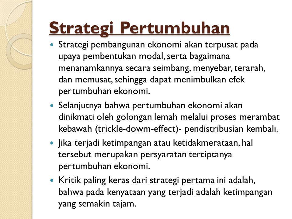 Strategi Pertumbuhan Strategi pembangunan ekonomi akan terpusat pada upaya pembentukan modal, serta bagaimana menanamkannya secara seimbang, menyebar, terarah, dan memusat, sehingga dapat menimbulkan efek pertumbuhan ekonomi.