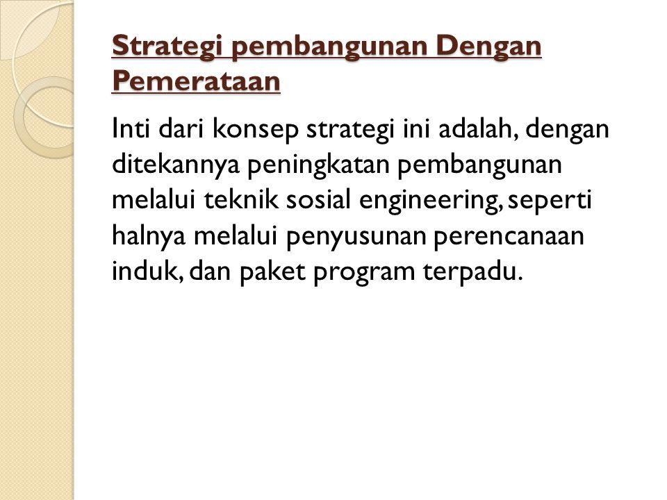 Strategi pembangunan Dengan Pemerataan Inti dari konsep strategi ini adalah, dengan ditekannya peningkatan pembangunan melalui teknik sosial engineering, seperti halnya melalui penyusunan perencanaan induk, dan paket program terpadu.