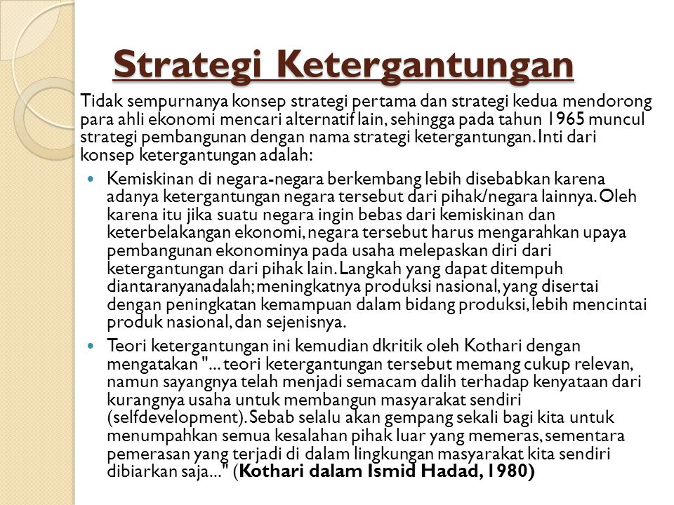 Strategi Ketergantungan Tidak sempurnanya konsep strategi pertama dan strategi kedua mendorong para ahli ekonomi mencari alternatif lain, sehingga pada tahun 1965 muncul strategi pembangunan dengan nama strategi ketergantungan.