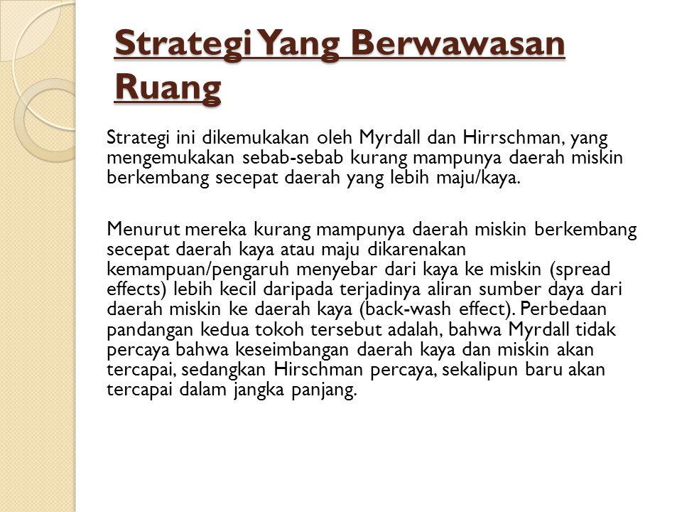 Strategi Yang Berwawasan Ruang Strategi ini dikemukakan oleh Myrdall dan Hirrschman, yang mengemukakan sebab-sebab kurang mampunya daerah miskin berkembang secepat daerah yang lebih maju/kaya.
