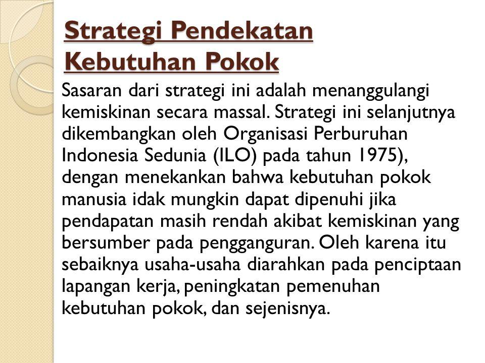 Strategi Pendekatan Kebutuhan Pokok Sasaran dari strategi ini adalah menanggulangi kemiskinan secara massal. Strategi ini selanjutnya dikembangkan ole