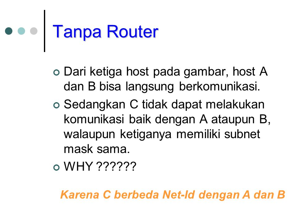 Network dengan Net-Id berbeda Agar C dapat berkomunikasi dengan dua host yang lain, diperlukan router yang telah dilengkapi dengan protokol routing.