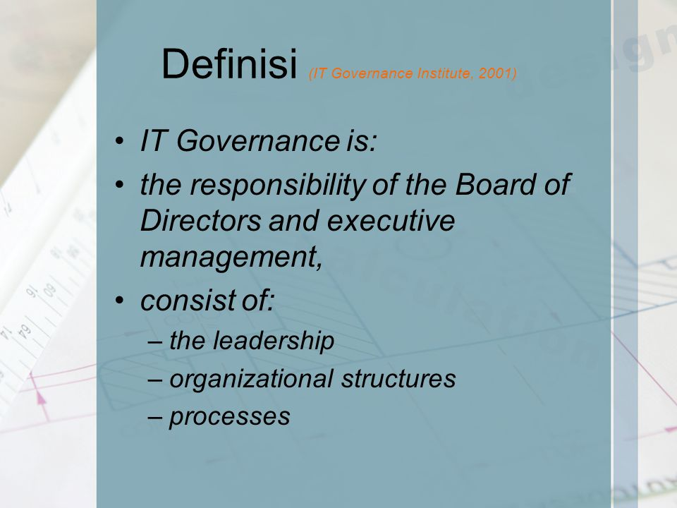 Definisi (IT Governance Institute, 2001) IT Governance is: the responsibility of the Board of Directors and executive management, consist of: –the leadership –organizational structures –processes