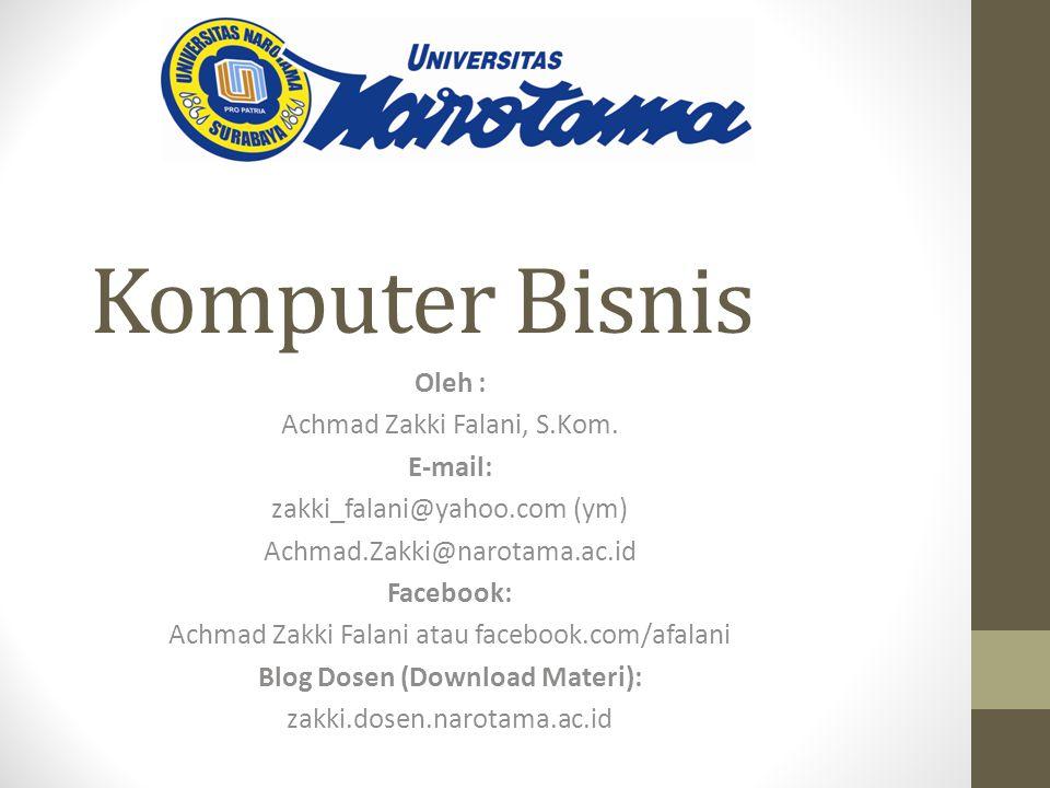 Komputer Bisnis Oleh : Achmad Zakki Falani, S.Kom. E-mail: zakki_falani@yahoo.com (ym) Achmad.Zakki@narotama.ac.id Facebook: Achmad Zakki Falani atau