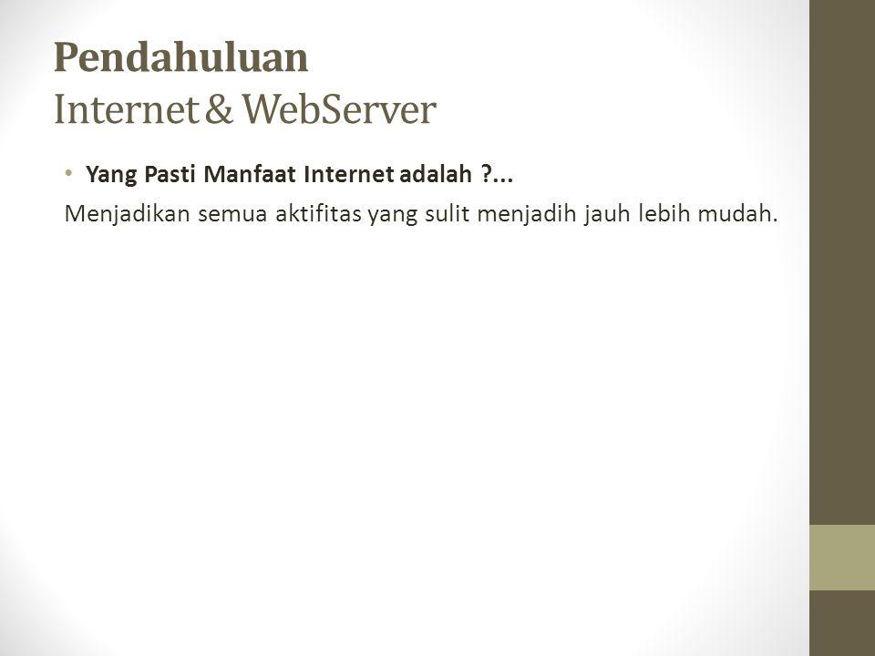 Pendahuluan Internet & WebServer Yang Pasti Manfaat Internet adalah ?... Menjadikan semua aktifitas yang sulit menjadih jauh lebih mudah.