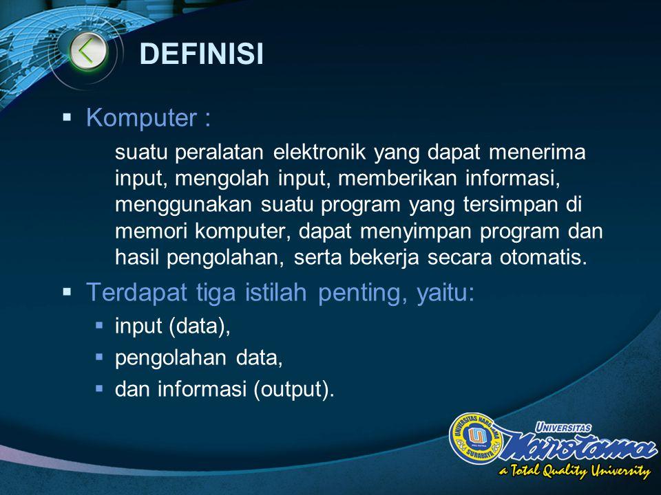 LOGO DEFINISI  Komputer : suatu peralatan elektronik yang dapat menerima input, mengolah input, memberikan informasi, menggunakan suatu program yang tersimpan di memori komputer, dapat menyimpan program dan hasil pengolahan, serta bekerja secara otomatis.