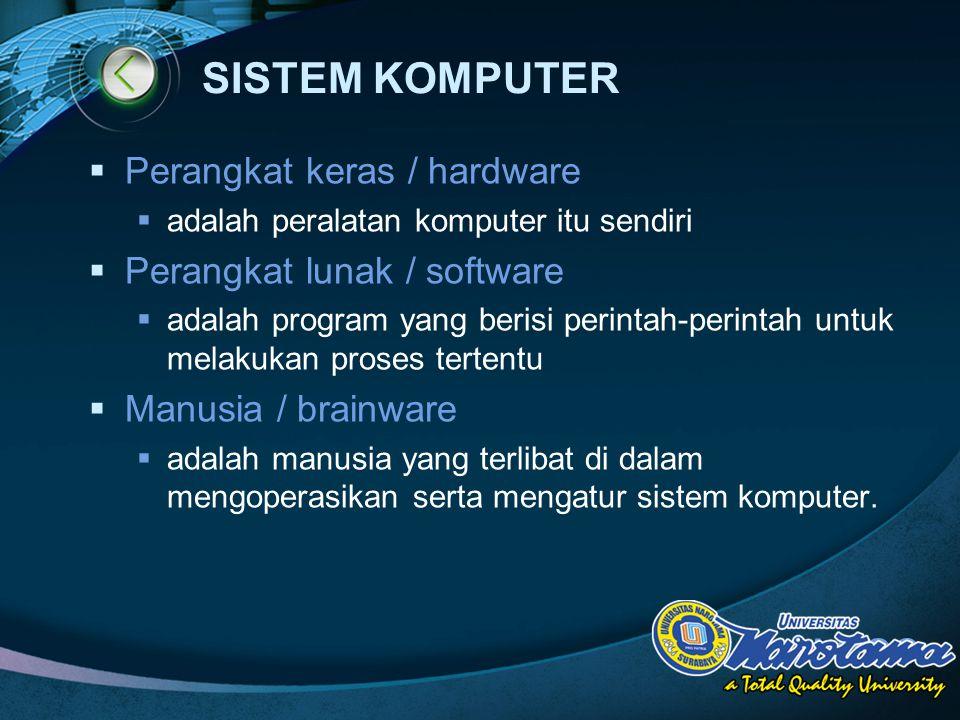 LOGO SISTEM KOMPUTER  Perangkat keras / hardware  adalah peralatan komputer itu sendiri  Perangkat lunak / software  adalah program yang berisi perintah-perintah untuk melakukan proses tertentu  Manusia / brainware  adalah manusia yang terlibat di dalam mengoperasikan serta mengatur sistem komputer.