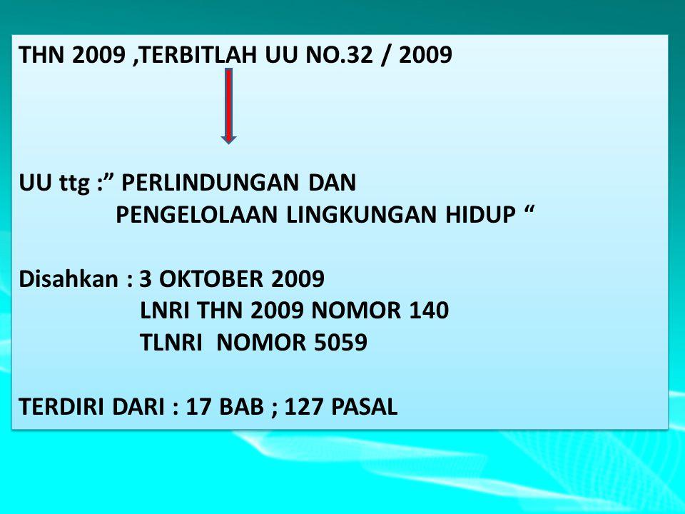 THN 2009,TERBITLAH UU NO.32 / 2009 UU ttg : PERLINDUNGAN DAN PENGELOLAAN LINGKUNGAN HIDUP Disahkan : 3 OKTOBER 2009 LNRI THN 2009 NOMOR 140 TLNRI NOMOR 5059 TERDIRI DARI : 17 BAB ; 127 PASAL THN 2009,TERBITLAH UU NO.32 / 2009 UU ttg : PERLINDUNGAN DAN PENGELOLAAN LINGKUNGAN HIDUP Disahkan : 3 OKTOBER 2009 LNRI THN 2009 NOMOR 140 TLNRI NOMOR 5059 TERDIRI DARI : 17 BAB ; 127 PASAL