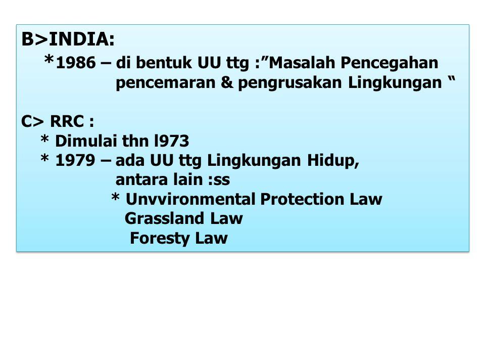 B>INDIA: * 1986 – di bentuk UU ttg : Masalah Pencegahan pencemaran & pengrusakan Lingkungan C> RRC : * Dimulai thn l973 * 1979 – ada UU ttg Lingkungan Hidup, antara lain :ss * Unvvironmental Protection Law Grassland Law Foresty Law B>INDIA: * 1986 – di bentuk UU ttg : Masalah Pencegahan pencemaran & pengrusakan Lingkungan C> RRC : * Dimulai thn l973 * 1979 – ada UU ttg Lingkungan Hidup, antara lain :ss * Unvvironmental Protection Law Grassland Law Foresty Law