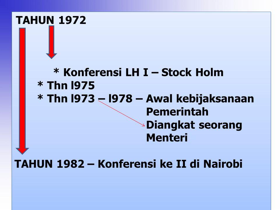 TAHUN 1972 * Konferensi LH I – Stock Holm * Thn l975 * Thn l973 – l978 – Awal kebijaksanaan Pemerintah Diangkat seorang Menteri TAHUN 1982 – Konferensi ke II di Nairobi TAHUN 1972 * Konferensi LH I – Stock Holm * Thn l975 * Thn l973 – l978 – Awal kebijaksanaan Pemerintah Diangkat seorang Menteri TAHUN 1982 – Konferensi ke II di Nairobi