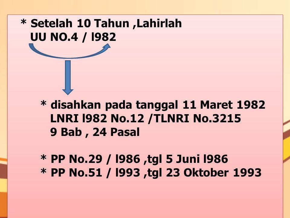 * Setelah 10 Tahun,Lahirlah UU NO.4 / l982 * disahkan pada tanggal 11 Maret 1982 LNRI l982 No.12 /TLNRI No.3215 9 Bab, 24 Pasal * PP No.29 / l986,tgl 5 Juni l986 * PP No.51 / l993,tgl 23 Oktober 1993 * Setelah 10 Tahun,Lahirlah UU NO.4 / l982 * disahkan pada tanggal 11 Maret 1982 LNRI l982 No.12 /TLNRI No.3215 9 Bab, 24 Pasal * PP No.29 / l986,tgl 5 Juni l986 * PP No.51 / l993,tgl 23 Oktober 1993