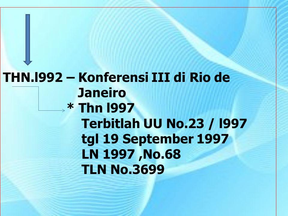 THN.l992 – Konferensi III di Rio de Janeiro * Thn l997 Terbitlah UU No.23 / l997 tgl 19 September 1997 LN 1997,No.68 TLN No.3699