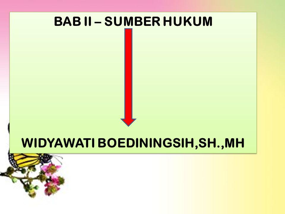 BAB II – SUMBER HUKUM WIDYAWATI BOEDININGSIH,SH.,MH BAB II – SUMBER HUKUM WIDYAWATI BOEDININGSIH,SH.,MH