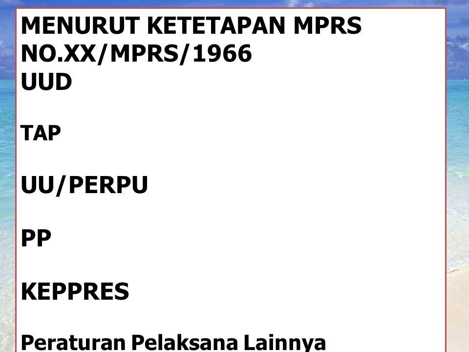MENURUT KETETAPAN MPRS NO.XX/MPRS/1966 UUD TAP UU/PERPU PP KEPPRES Peraturan Pelaksana Lainnya