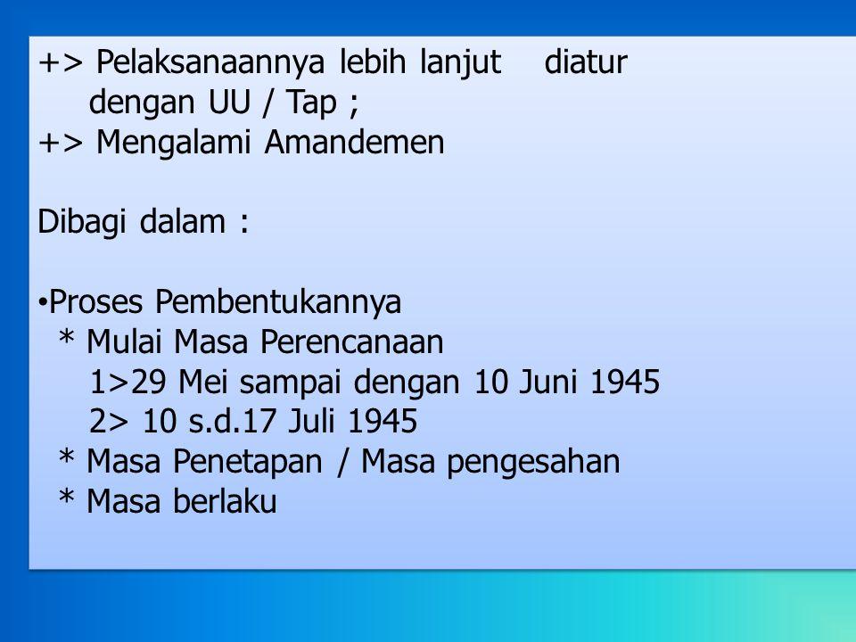 +> Pelaksanaannya lebih lanjut diatur dengan UU / Tap ; +> Mengalami Amandemen Dibagi dalam : Proses Pembentukannya * Mulai Masa Perencanaan 1>29 Mei