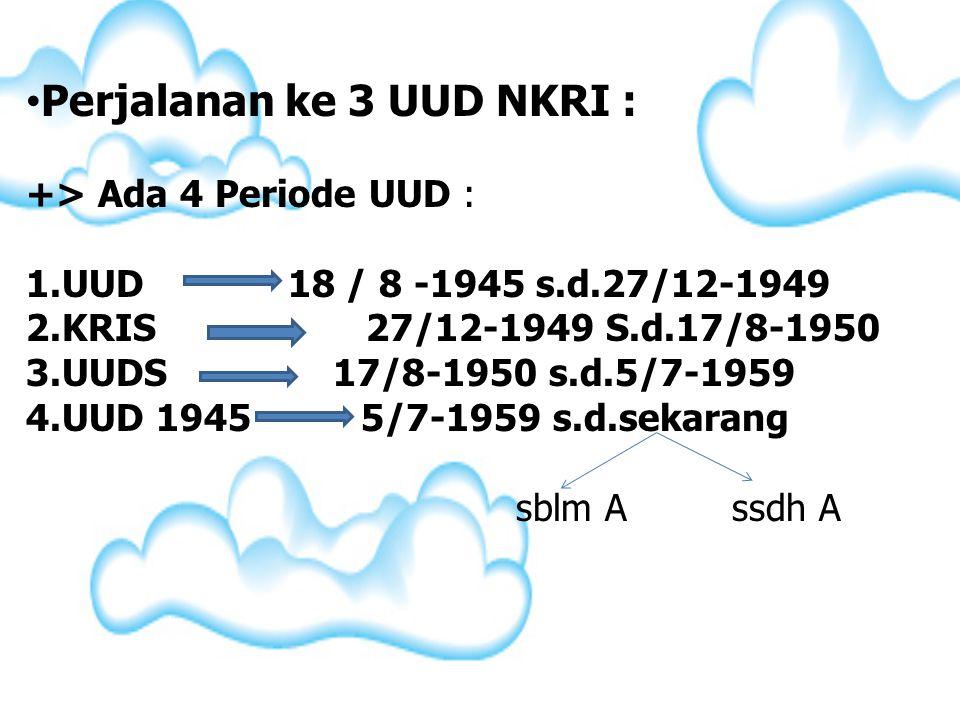 Perjalanan ke 3 UUD NKRI : +> Ada 4 Periode UUD : 1.UUD 18 / 8 -1945 s.d.27/12-1949 2.KRIS 27/12-1949 S.d.17/8-1950 3.UUDS 17/8-1950 s.d.5/7-1959 4.UU
