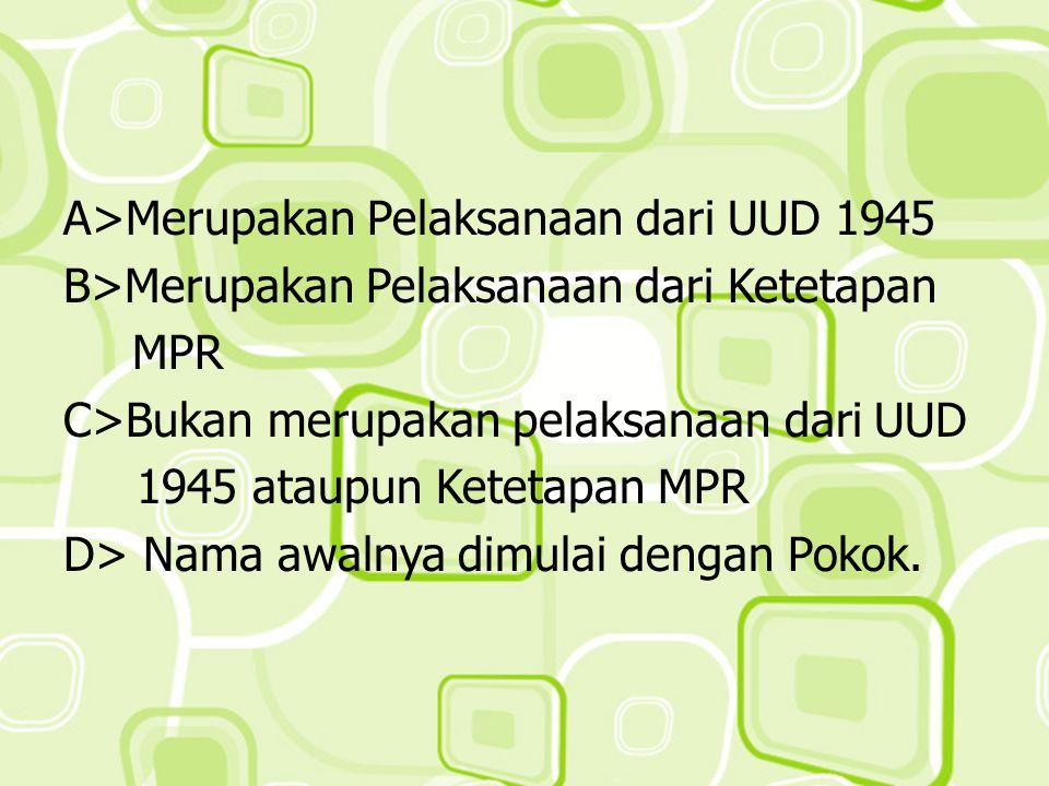 A>Merupakan Pelaksanaan dari UUD 1945 B>Merupakan Pelaksanaan dari Ketetapan MPR C>Bukan merupakan pelaksanaan dari UUD 1945 ataupun Ketetapan MPR D>