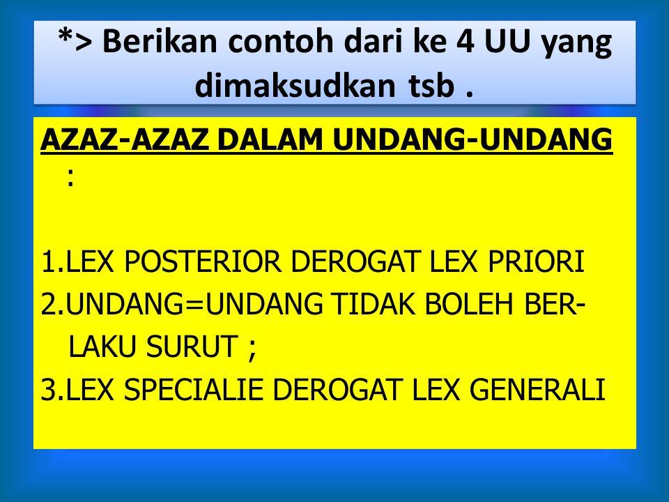 *> Berikan contoh dari ke 4 UU yang dimaksudkan tsb. AZAZ-AZAZ DALAM UNDANG-UNDANG : 1.LEX POSTERIOR DEROGAT LEX PRIORI 2.UNDANG=UNDANG TIDAK BOLEH BE