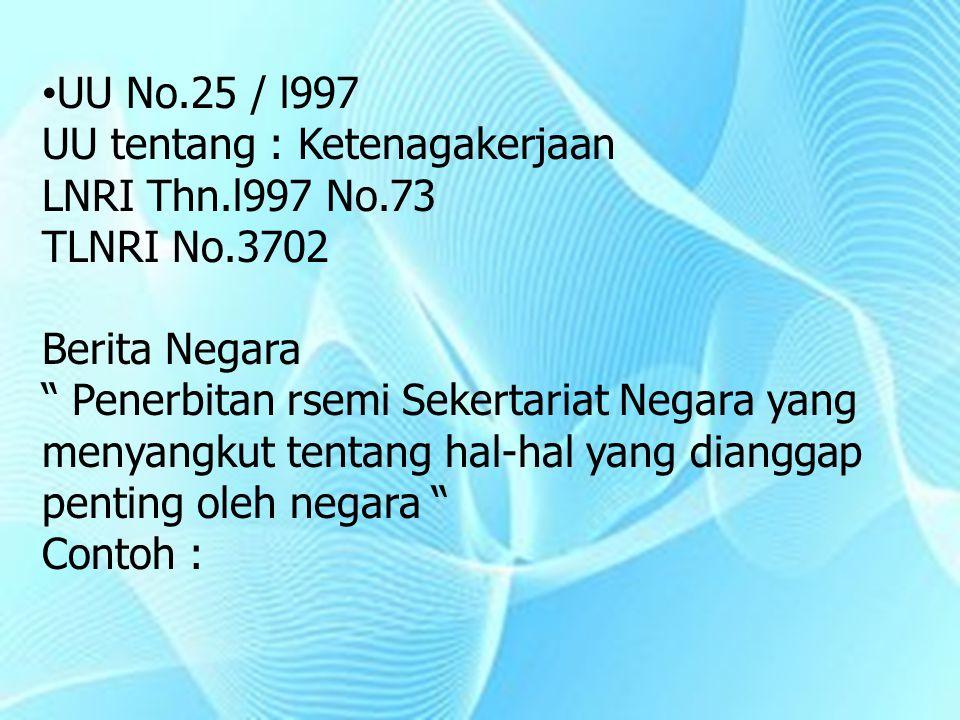 """UU No.25 / l997 UU tentang : Ketenagakerjaan LNRI Thn.l997 No.73 TLNRI No.3702 Berita Negara """" Penerbitan rsemi Sekertariat Negara yang menyangkut ten"""