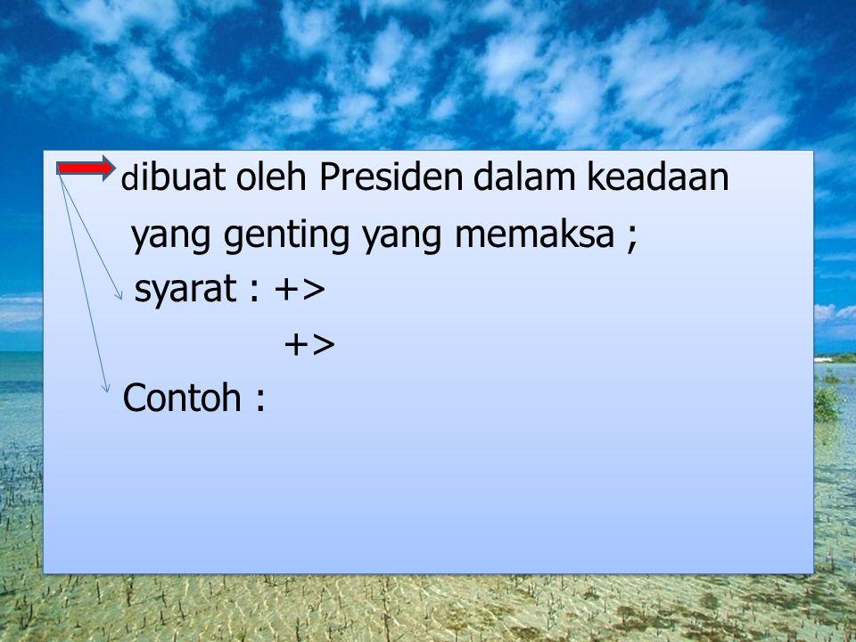 d ibuat oleh Presiden dalam keadaan yang genting yang memaksa ; syarat : +> +> Contoh : d ibuat oleh Presiden dalam keadaan yang genting yang memaksa