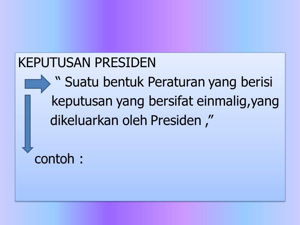 """KEPUTUSAN PRESIDEN """" Suatu bentuk Peraturan yang berisi keputusan yang bersifat einmalig,yang dikeluarkan oleh Presiden,"""" contoh : KEPUTUSAN PRESIDEN"""
