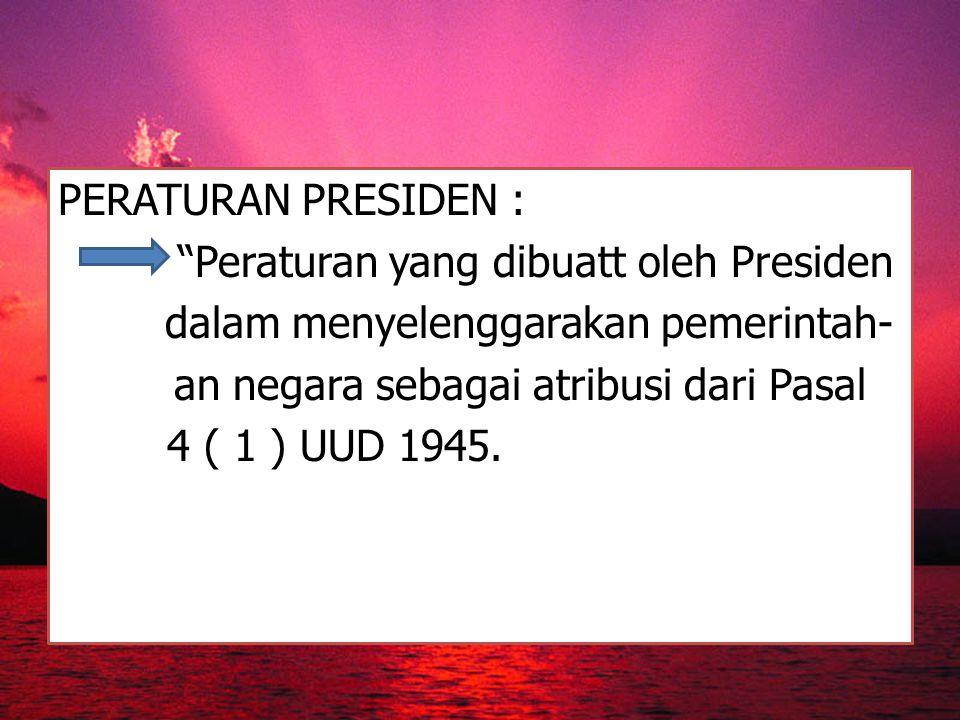 "PERATURAN PRESIDEN : ""Peraturan yang dibuatt oleh Presiden dalam menyelenggarakan pemerintah- an negara sebagai atribusi dari Pasal 4 ( 1 ) UUD 1945."