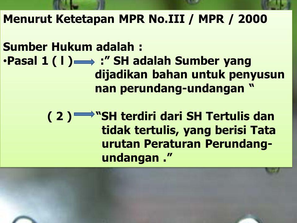 "Menurut Ketetapan MPR No.III / MPR / 2000 Sumber Hukum adalah : Pasal 1 ( l ) :"" SH adalah Sumber yang dijadikan bahan untuk penyusun nan perundang-un"