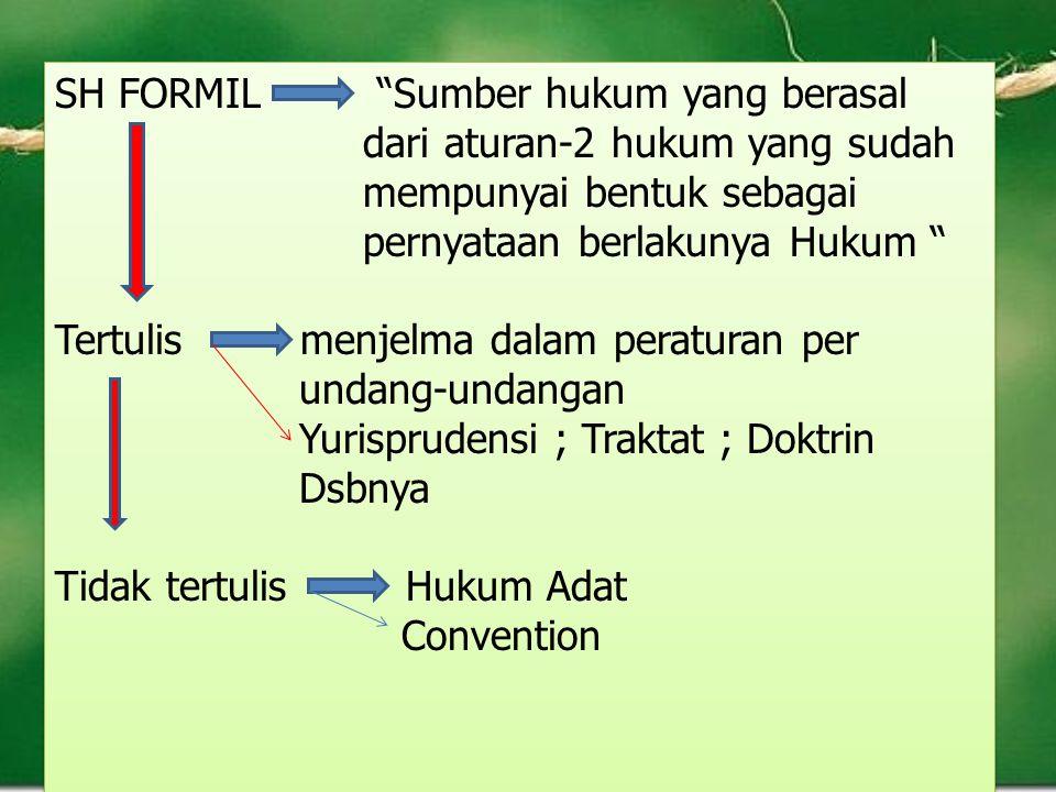 "SH FORMIL ""Sumber hukum yang berasal dari aturan-2 hukum yang sudah mempunyai bentuk sebagai pernyataan berlakunya Hukum "" Tertulis menjelma dalam per"