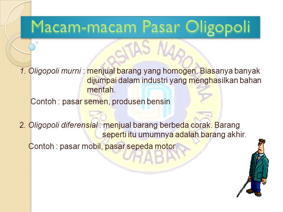 1. Oligopoli murni : menjual barang yang homogen. Biasanya banyak dijumpai dalam industri yang menghasilkan bahan mentah. Contoh : pasar semen, produs