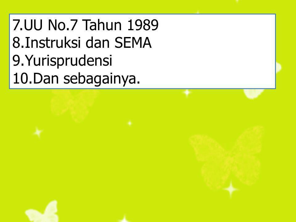 7.UU No.7 Tahun 1989 8.Instruksi dan SEMA 9.Yurisprudensi 10.Dan sebagainya.