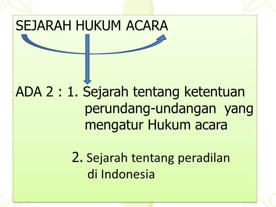SEJARAH HUKUM ACARA ADA 2 : 1. Sejarah tentang ketentuan perundang-undangan yang mengatur Hukum acara 2. Sejarah tentang peradilan di Indonesia SEJARA