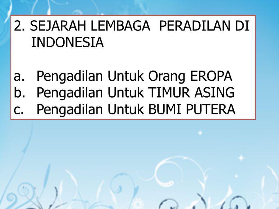 2. SEJARAH LEMBAGA PERADILAN DI INDONESIA a.Pengadilan Untuk Orang EROPA b.Pengadilan Untuk TIMUR ASING c.Pengadilan Untuk BUMI PUTERA